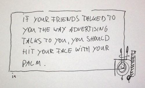 if your friends talked to you the way advertising talks to you, you should facepalm.
